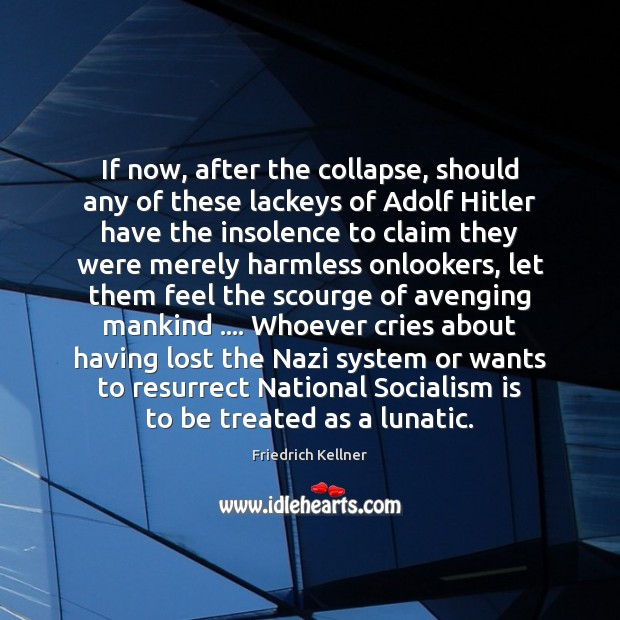 Image, If now, after the collapse, should any of these lackeys of Adolf