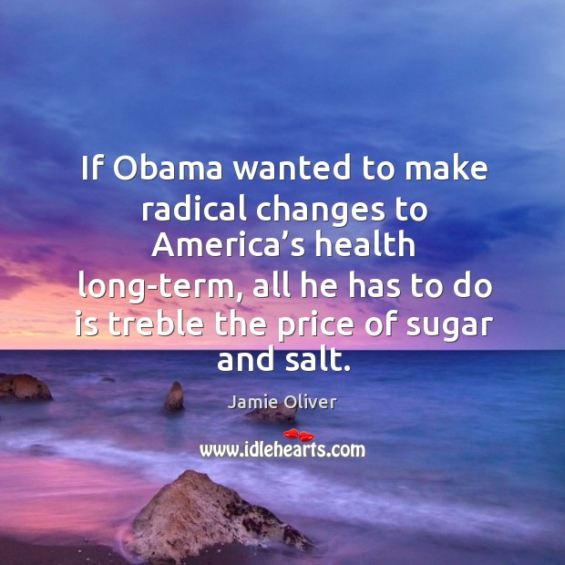 If obama wanted to make radical changes to america's health long-term Jamie Oliver Picture Quote