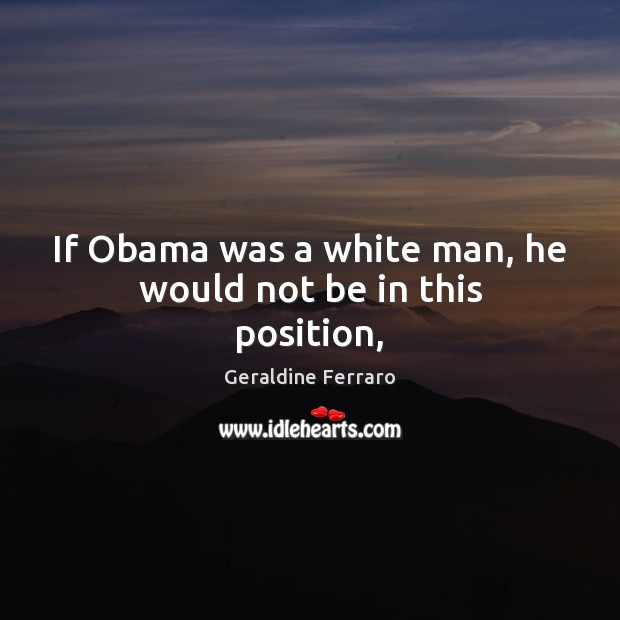 If Obama was a white man, he would not be in this position, Geraldine Ferraro Picture Quote