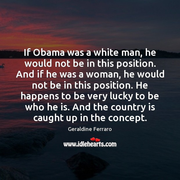 If Obama was a white man, he would not be in this Geraldine Ferraro Picture Quote