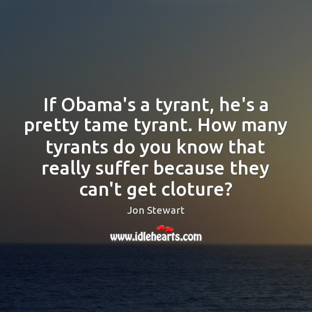 Image, If Obama's a tyrant, he's a pretty tame tyrant. How many tyrants