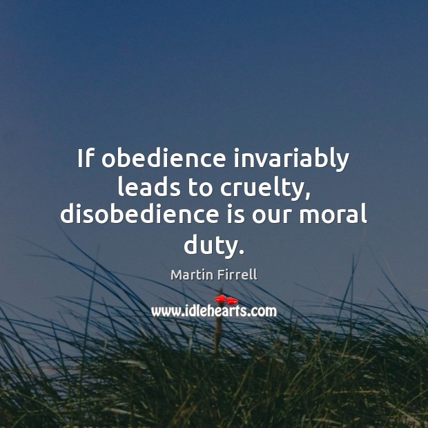 If obedience invariably leads to cruelty, disobedience is our moral duty. Martin Firrell Picture Quote