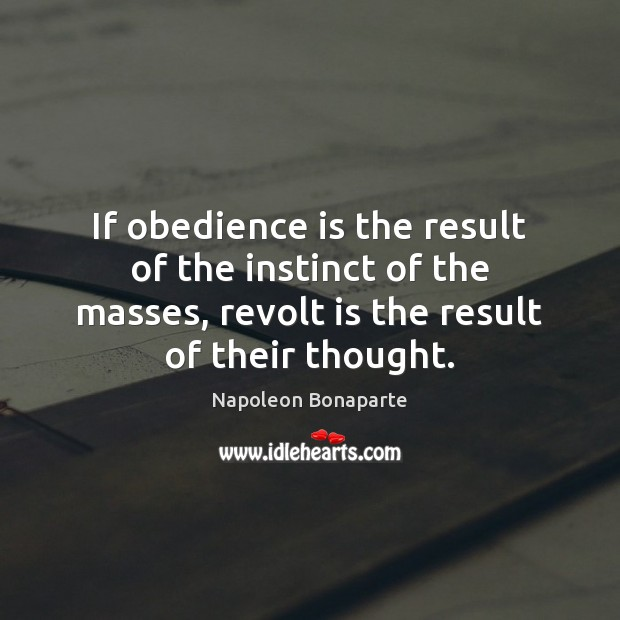 If obedience is the result of the instinct of the masses, revolt Napoleon Bonaparte Picture Quote