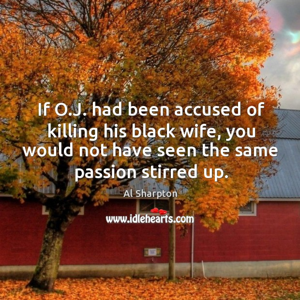 If o.j. Had been accused of killing his black wife, you would not have seen the same passion stirred up. Al Sharpton Picture Quote
