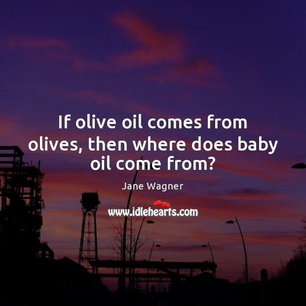 If olive oil comes from olives, then where does baby oil come from? Image