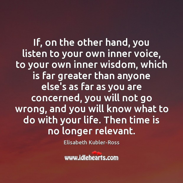 If, on the other hand, you listen to your own inner voice, Elisabeth Kubler-Ross Picture Quote