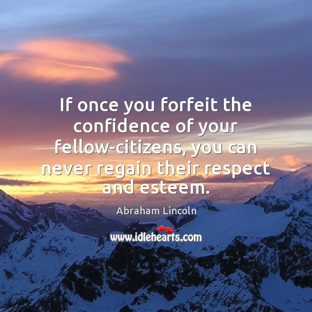 If once you forfeit the confidence of your fellow-citizens, you can never Abraham Lincoln Picture Quote
