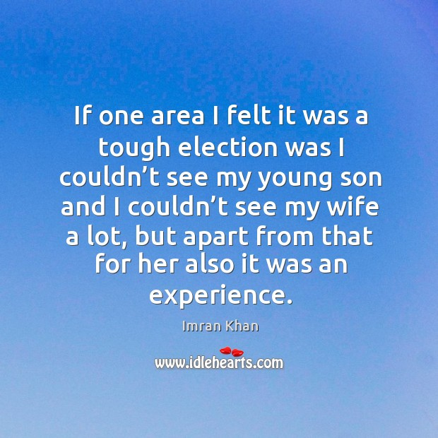 If one area I felt it was a tough election was I couldn't see my young son and I couldn't see my wife a lot Imran Khan Picture Quote