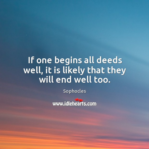 If one begins all deeds well, it is likely that they will end well too. Image