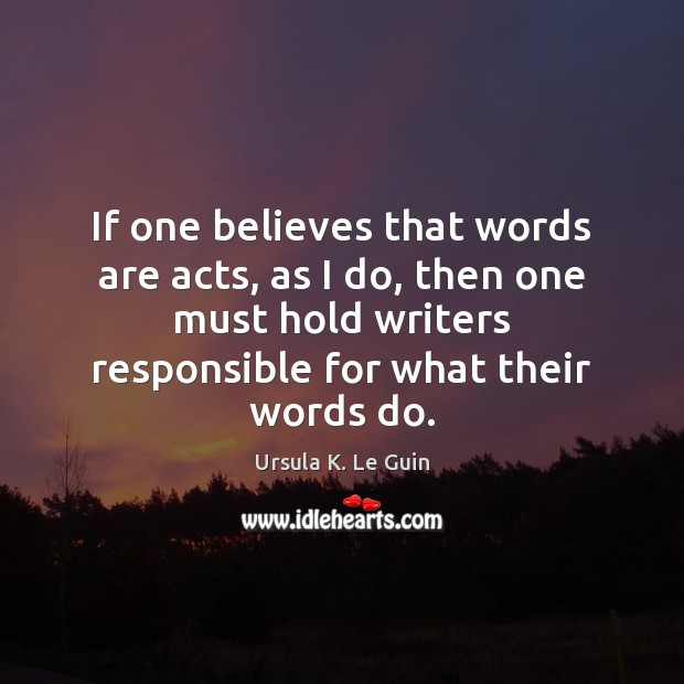 If one believes that words are acts, as I do, then one Ursula K. Le Guin Picture Quote