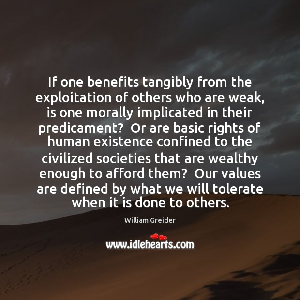 If one benefits tangibly from the exploitation of others who are weak, William Greider Picture Quote