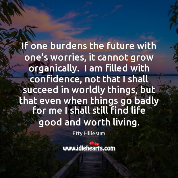 If one burdens the future with one's worries, it cannot grow organically. Etty Hillesum Picture Quote