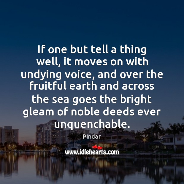 If one but tell a thing well, it moves on with undying Pindar Picture Quote