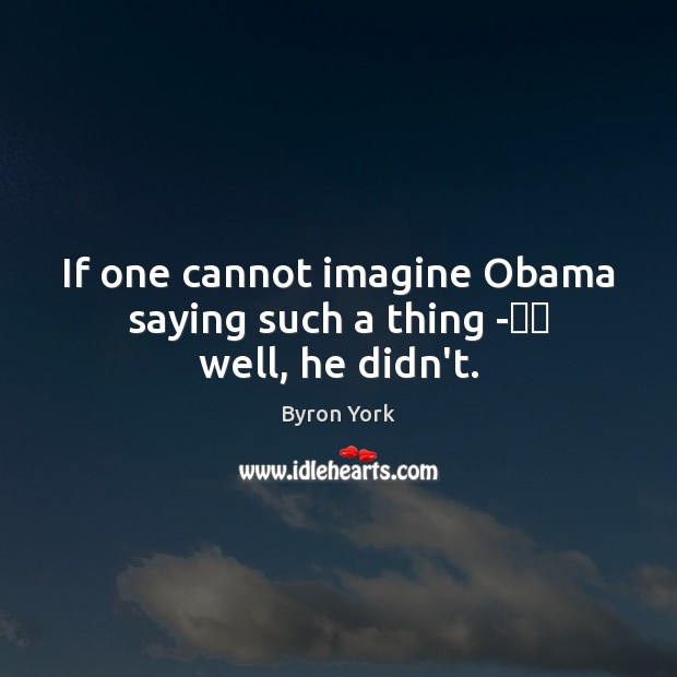 """Image, If one cannot imagine Obama saying such a thing -€"""" well, he didn't."""