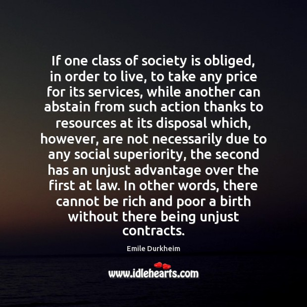 If one class of society is obliged, in order to live, to Emile Durkheim Picture Quote
