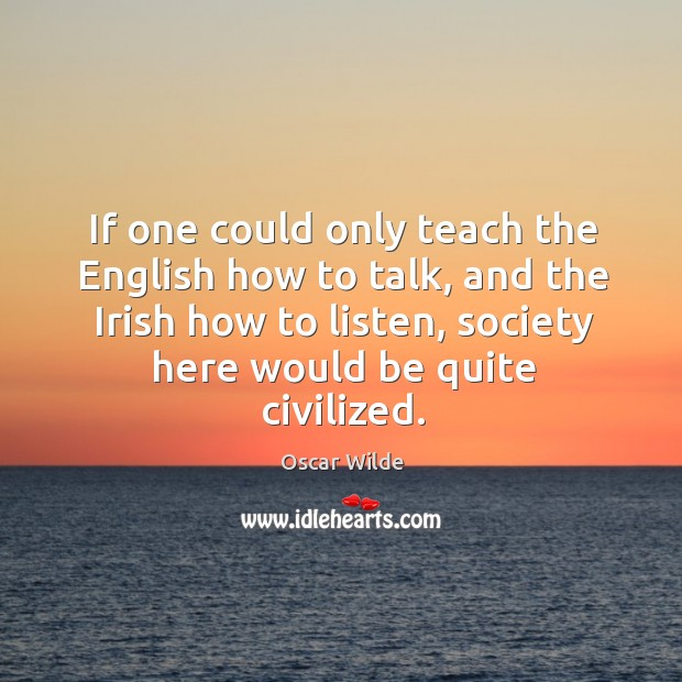 Image, If one could only teach the english how to talk, and the irish how to listen, society here would be quite civilized.