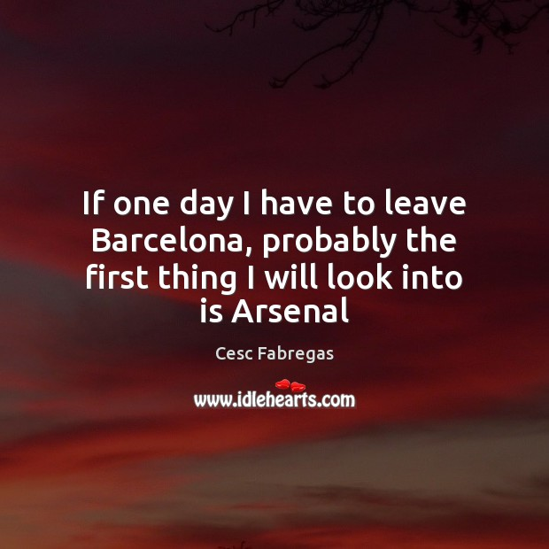 If one day I have to leave Barcelona, probably the first thing I will look into is Arsenal Cesc Fabregas Picture Quote