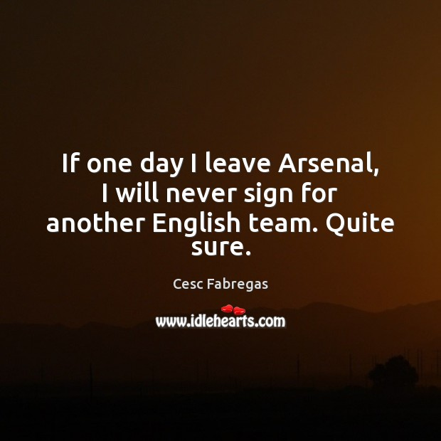 If one day I leave Arsenal, I will never sign for another English team. Quite sure. Cesc Fabregas Picture Quote