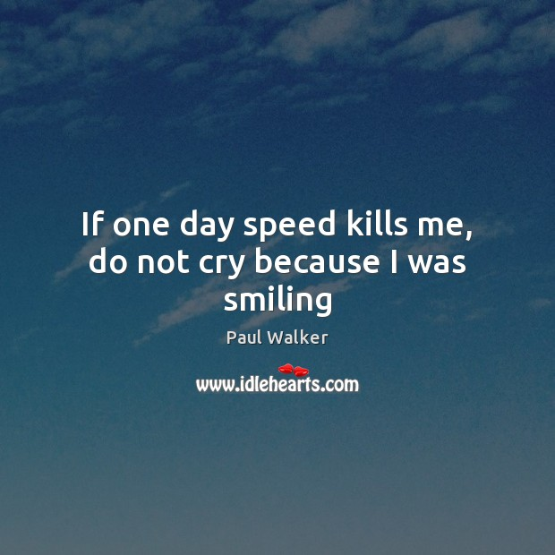 If one day speed kills me, do not cry because I was smiling Paul Walker Picture Quote