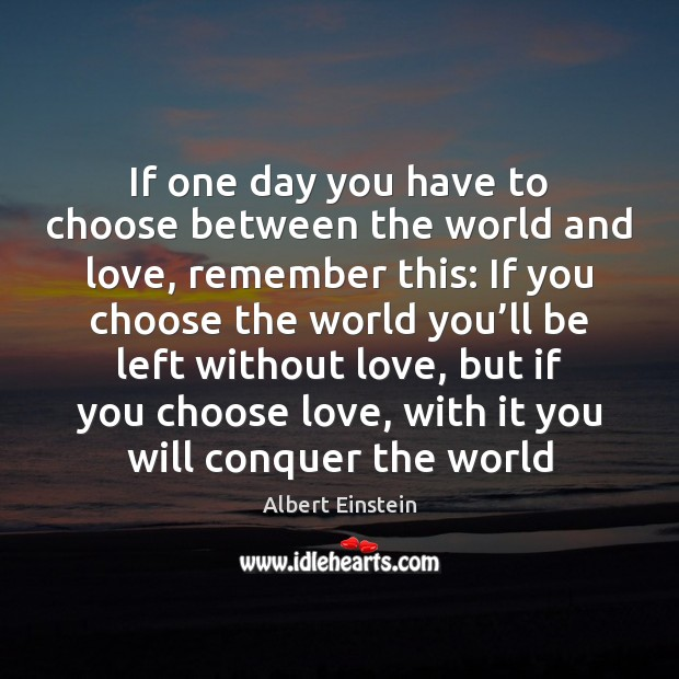 Image, If one day you have to choose between the world and love,