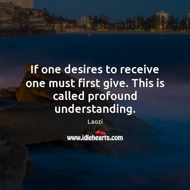 Image, If one desires to receive one must first give. This is called profound understanding.