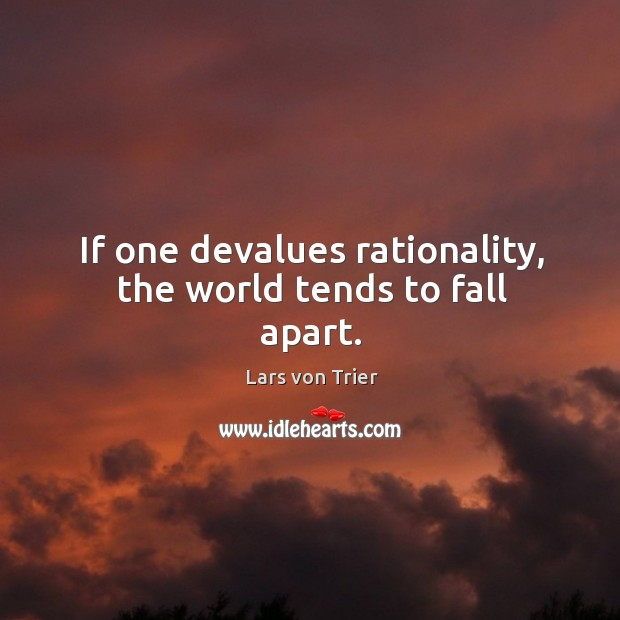 If one devalues rationality, the world tends to fall apart. Lars von Trier Picture Quote
