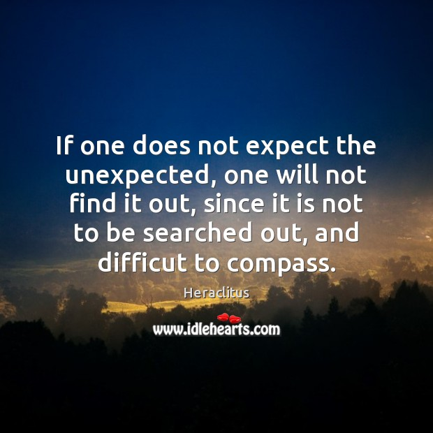 If one does not expect the unexpected, one will not find it Heraclitus Picture Quote