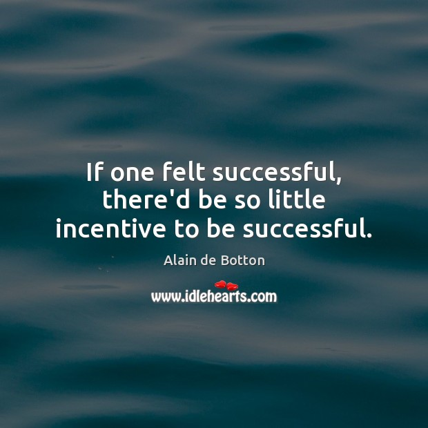 If one felt successful, there'd be so little incentive to be successful. Alain de Botton Picture Quote