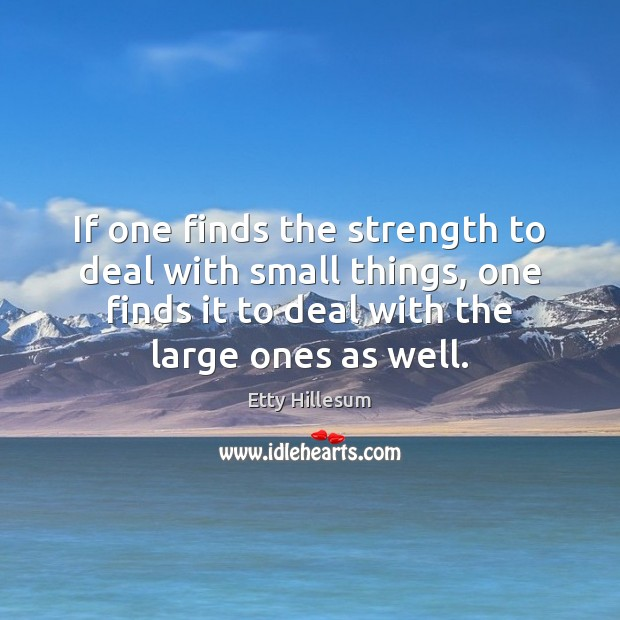 If one finds the strength to deal with small things, one finds Etty Hillesum Picture Quote
