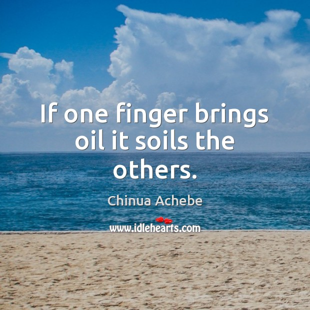 If one finger brings oil it soils the others. Chinua Achebe Picture Quote