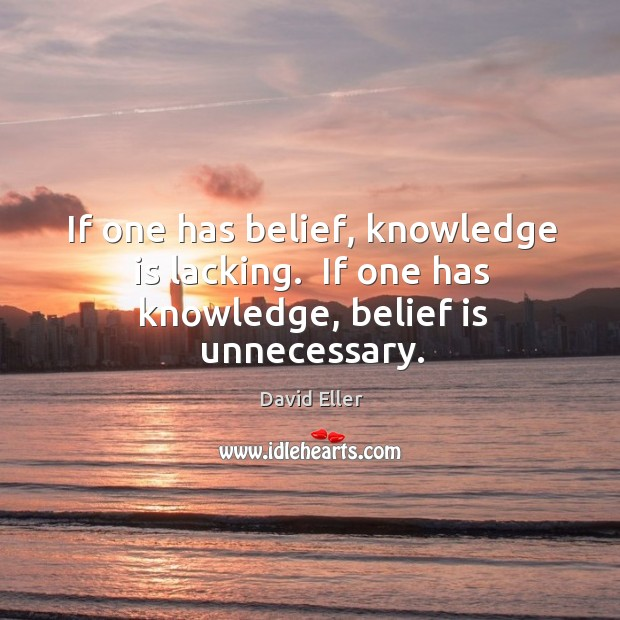 If one has belief, knowledge is lacking.  If one has knowledge, belief is unnecessary. Image