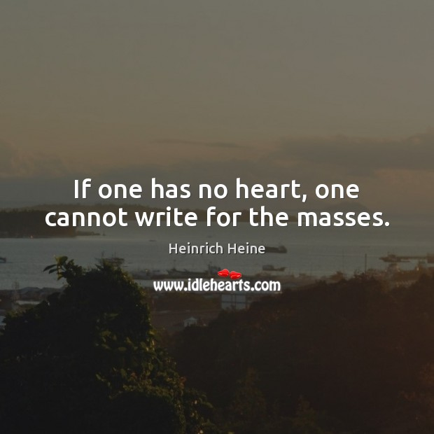 If one has no heart, one cannot write for the masses. Heinrich Heine Picture Quote
