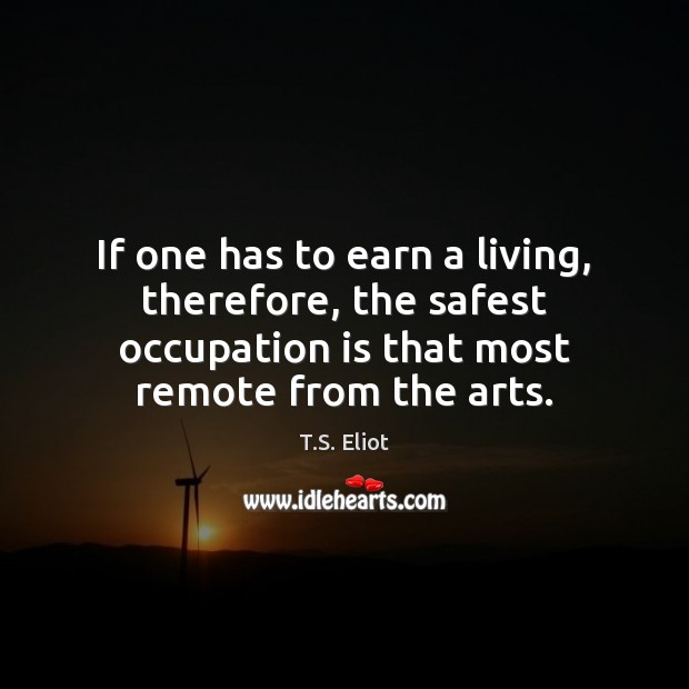 If one has to earn a living, therefore, the safest occupation is T.S. Eliot Picture Quote