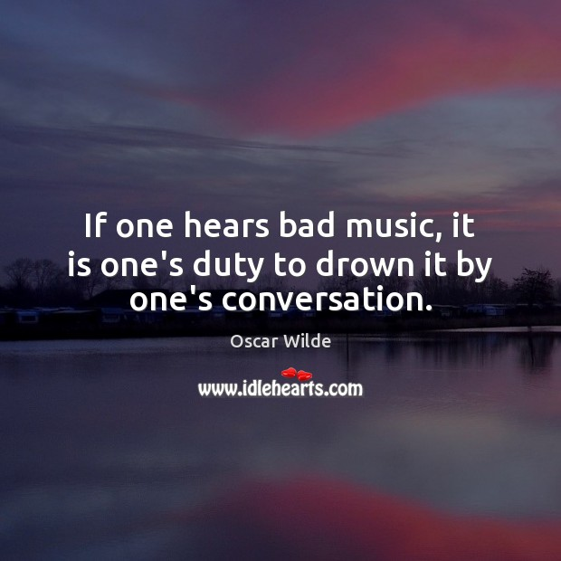 Image, If one hears bad music, it is one's duty to drown it by one's conversation.