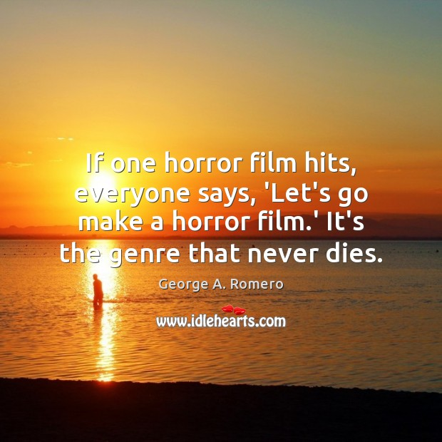 If one horror film hits, everyone says, 'Let's go make a horror George A. Romero Picture Quote