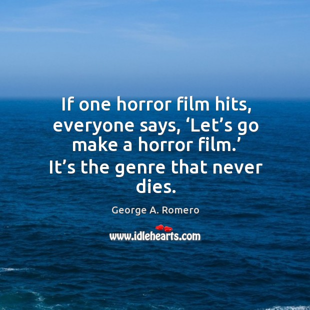 If one horror film hits, everyone says, 'let's go make a horror film.' it's the genre that never dies. George A. Romero Picture Quote