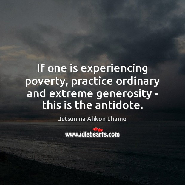 If one is experiencing poverty, practice ordinary and extreme generosity – this Jetsunma Ahkon Lhamo Picture Quote