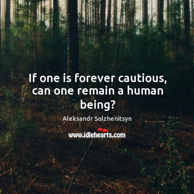 Image, If one is forever cautious, can one remain a human being?