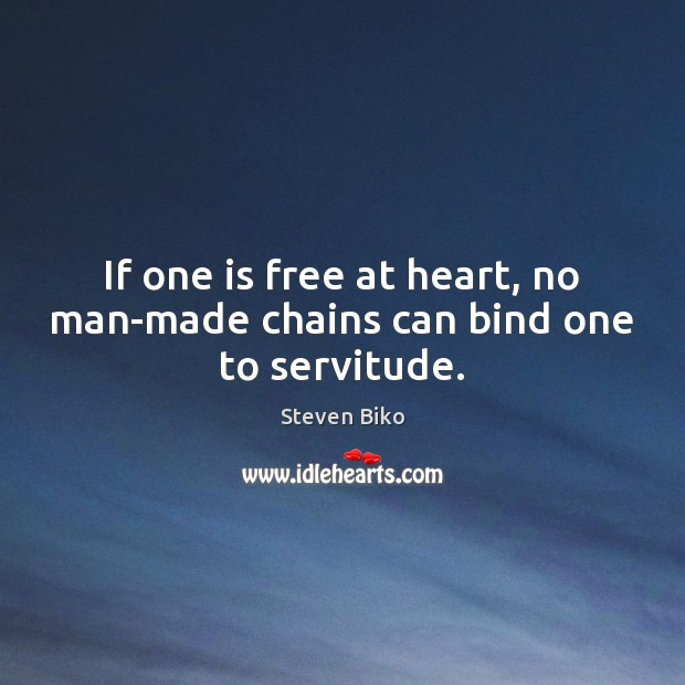 If one is free at heart, no man-made chains can bind one to servitude. Image
