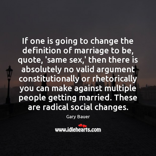 If one is going to change the definition of marriage to be, Image