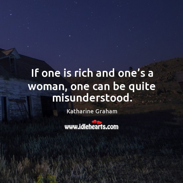 If one is rich and one's a woman, one can be quite misunderstood. Katharine Graham Picture Quote