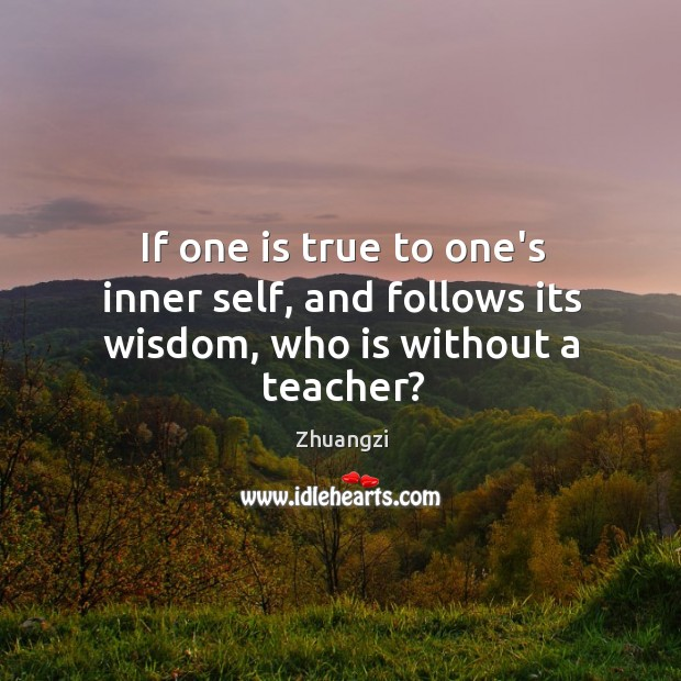 Image, If one is true to one's inner self, and follows its wisdom, who is without a teacher?
