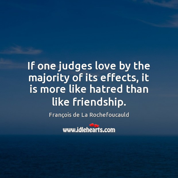 Image, If one judges love by the majority of its effects, it is