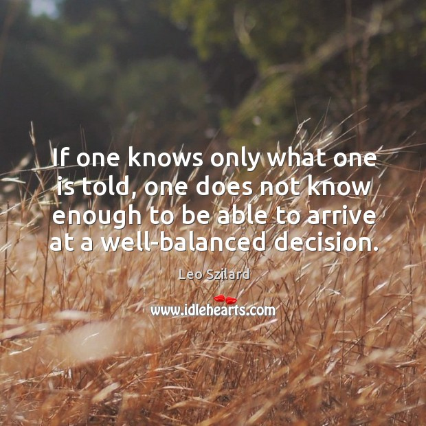 If one knows only what one is told, one does not know enough to be able to arrive at a well-balanced decision. Leo Szilard Picture Quote