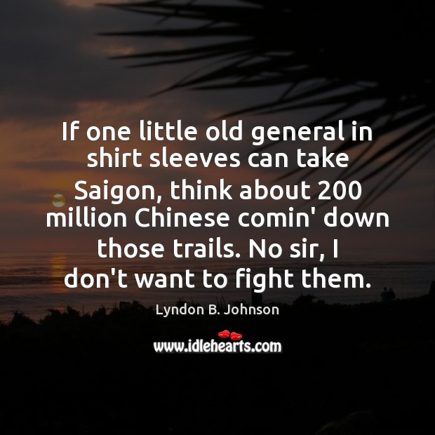 Image, If one little old general in shirt sleeves can take Saigon, think