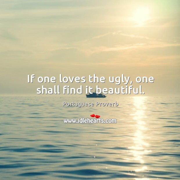 If one loves the ugly, one shall find it beautiful. Image
