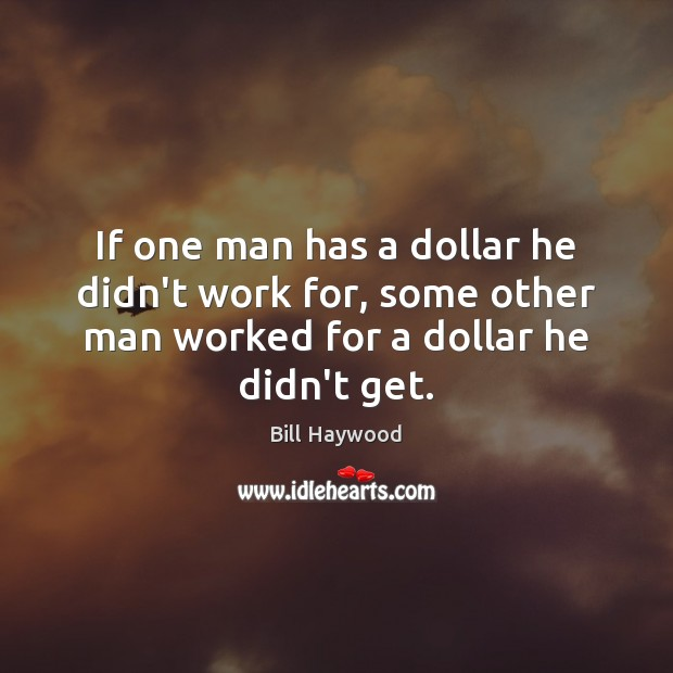 Image, If one man has a dollar he didn't work for, some other