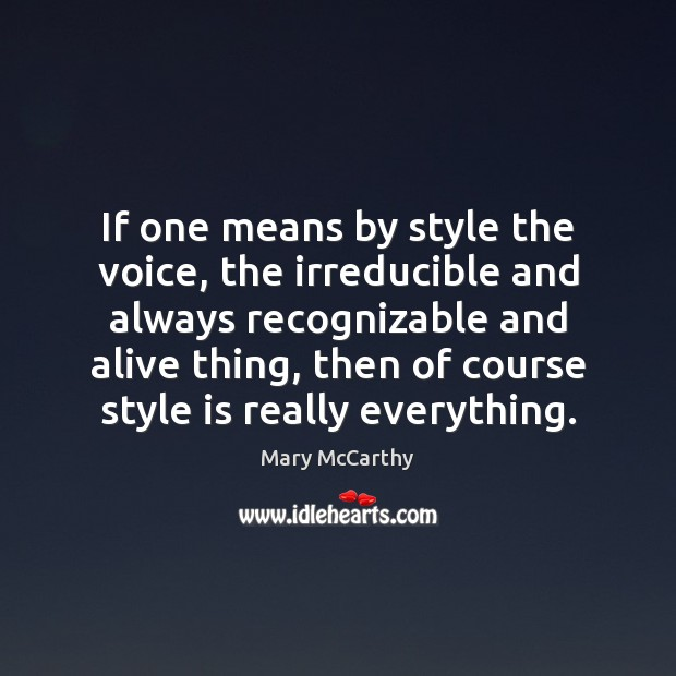If one means by style the voice, the irreducible and always recognizable Mary McCarthy Picture Quote