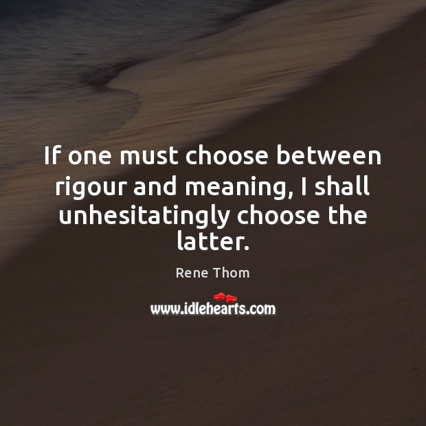 If one must choose between rigour and meaning, I shall unhesitatingly choose the latter. Rene Thom Picture Quote