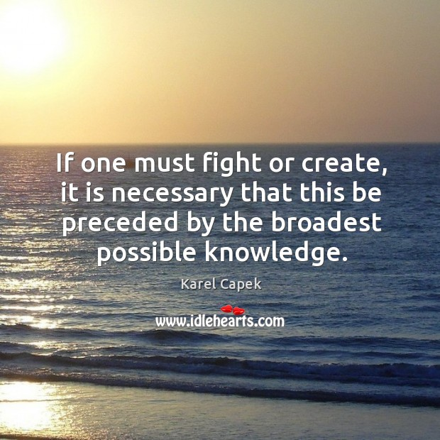If one must fight or create, it is necessary that this be preceded by the broadest possible knowledge. Karel Capek Picture Quote